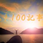 当ブログ投稿がついに100記事になりました!ありがとうございます!